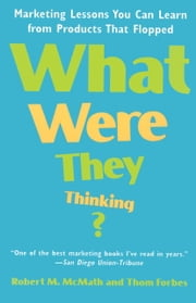 What Were They Thinking? - Marketing Lessons You Can Learn from Products That Flopped ebook by Robert McMath