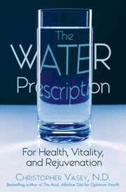 The Water Prescription: For Health, Vitality, and Rejuvenation - For Health, Vitality, and Rejuvenation ebook by Christopher Vasey, N.D.