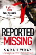 Reported Missing - A gripping psychological thriller with a breathtaking twist ebook by Sarah Wray
