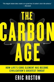 The Carbon Age - How Life's Core Element Has Become Civilization's Greatest Threat ebook by Eric Roston