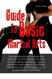 Guide To Basic Martial Arts - This Definitive Guide To Martial Arts Will Give You The Different Tips And Tricks In Learning Martial Arts, Various Martial Art Styles, Basics On Chinese Martial Arts, Aikido Techniques, Guide To Learn Kung Fu, And More! ebook by James K. Allen