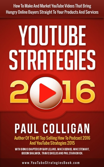 YouTube Strategies 2016: How To Make And Market YouTube Videos That Bring Hungry Online Buyers Straight To Your Products And Services ebook by Paul Colligan