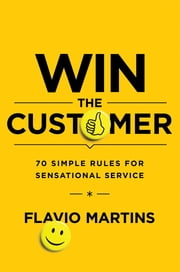Win the Customer - 70 Simple Rules for Sensational Service ebook by Flavio Martins