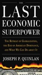 The Last Economic Superpower: The Retreat of Globalization, the End of American Dominance, and What We Can Do About It ebook by Joseph P. Quinlan
