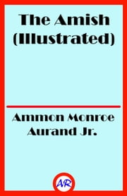 The Amish (Illustrated) ebook by Ammon Monroe Aurand Jr.