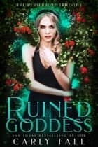 Ruined Goddess - Persephone Trilogy, #1 ebook by Carly Fall