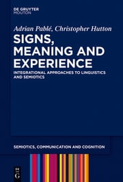 Signs, Meaning and Experience - Integrational Approaches to Linguistics and Semiotics ebook by Adrian Pable,Christopher Hutton