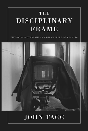 The Disciplinary Frame - Photographic Truths and the Capture of Meaning ebook by John Tagg