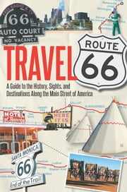 Travel Route 66 - A Guide to the History, Sights, and Destinations Along the Main Street of America ebook by Jim Hinckley