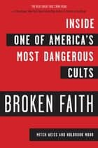 Broken Faith - Inside one of America's Most Dangerous Cults ebook by Mitch Weiss, Holbrook Mohr