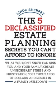 The 5 Declassified Estate Planning Secrets You Can't Afford to Ignore ebook by Linda Sherfey