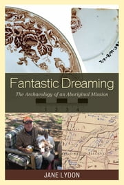 Fantastic Dreaming - The Archaeology of an Aboriginal Mission ebook by Jane Lydon, The University of Western Australia