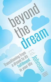 Beyond the Dream - Transitioning from a dream to its fulfillment in your life ebook by Ed Johnson III