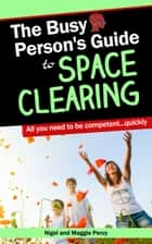 The Busy Person's Guide To Space Clearing ebook by Maggie Percy, Nigel Percy