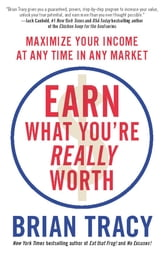 Earn What You're Really Worth - Maximize Your Income at Any Time in Any Market ebook by Brian Tracy