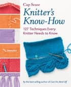 Knitter's Know-How - 127 Techniques Every Knitter Needs to Know ebook by Cap Sease