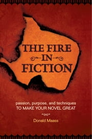 The Fire in Fiction: Passion, Purpose and Techniques to Make Your Novel Great ebook by Maass, Donald