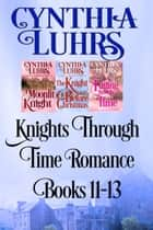 Knights Through Time Romance Books 11-13 ebook by Cynthia Luhrs