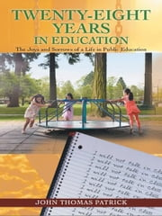 Twenty-Eight Years in Education - The Joys and Sorrows of a Life in Public Education ebook by John Thomas Patrick