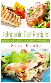 The Ketogenic Diet: 42 Delicious Ketogenic Diet Recipes For Weight Loss. ebook by Sara Banks