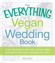 The Everything Vegan Wedding Book - From the dress to the cake, all you need to know to have your wedding your way! ebook by Holly Lefevre