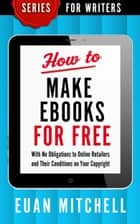 How to Make Ebooks for Free: With No Obligations to Online Retailers and Their Conditions on Your Copyright ebook by Euan Mitchell