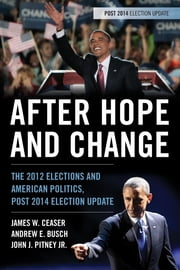 After Hope and Change - The 2012 Elections and American Politics, Post 2014 Election Update ebook by James W. Ceaser,Andrew E. Busch,John J. Pitney Jr.