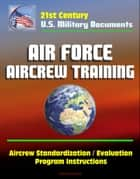 21st Century U.S. Military Documents: Air Force Aircrew Training, Aircrew Standardization / Evaluation Program Instructions ebook by