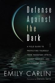 Defense Against the Dark - A Field Guide to Protecting Yourself from Predatory Spirits, Energy Vampires and Malevolent Magic ebook by Emily Carlin, Daniele Serra