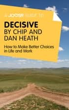 A Joosr Guide to... Decisive by Chip and Dan Heath: How to Make Better Choices in Life and Work ebook by Joosr