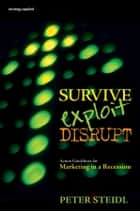 Survive, Exploit, Disrupt - Action Guidelines for Marketing in a Recession ebook by Peter Steidl