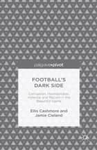 Football's Dark Side: Corruption, Homophobia, Violence and Racism in the Beautiful Game ebook by J. Cleland,Ellis Cashmore