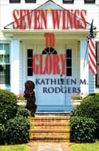 Seven Wings to Glory ebook by Kathleen M. Rodgers