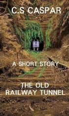 The Old Railway Tunnel ebook by C.S. Caspar