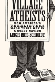 Village Atheists - How America's Unbelievers Made Their Way in a Godly Nation ebook by Leigh Eric Schmidt