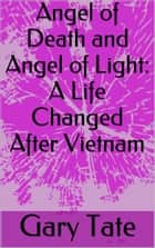 Angel of Death and Angel of Light: A Changed Life After Vietnam ebook by Minister Gary Tate