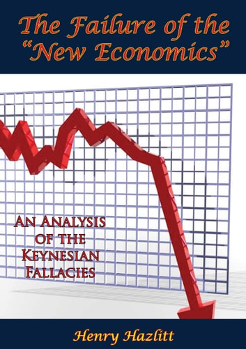 "The Failure of the ""New Economics"": An Analysis of the Keynesian Fallacies ebook by Henry Hazlitt"