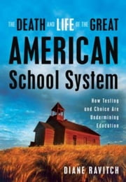 The Death and Life of the Great American School System: How Testing and Choice Are Undermining Education ebook by Ravitch, Diane