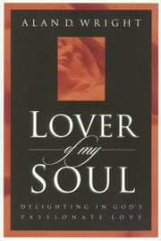 Lover of My Soul - Delighting in God's Passionate Love ebook by Alan D. Wright
