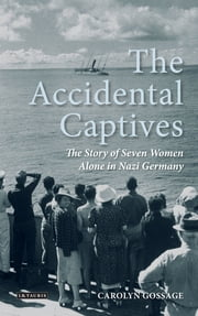 Accidental Captives, The - The Story of Seven Women Alone in Nazi Germany ebook by Carolyn Gossage