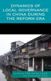 Dynamics of Local Governance in China During the Reform Era ebook by Tse-Kang Leng,Yun-han Chu,Chih-Jou Jay Chen,Jianyu He,Shu Keng,Richard Madsen,Jean C. Oi,Kaoru Shimizu,Anne F. Thurston,Shaoguang Wang,Susan H. Whiting,Peter T.Y. Cheung