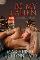 Be My Alien ebook by M.A. Church,Julie Lynn Hayes