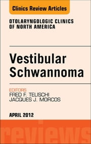 Vestibular Schwannoma: Evidence-based Treatment, An Issue of Otolaryngologic Clinics - E-Book ebook by Fred F. Telischi, MD, FACS,...