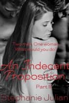 An Indecent Proposition Part III ebook by Stephanie Julian