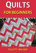 Quilts for Beginners: Making Your First Quilts ebook by Felicity Walker