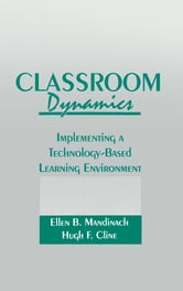 Classroom Dynamics - Implementing a Technology-Based Learning Environment ebook by Ellen B. Mandinach,Hugh F. Cline