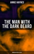 THE MAN WITH THE DARK BEARD (Murder Mystery Classic) - From the Renowned Author of The Bungalow Mystery, The Blue Diamond, The Abbey Court Murder and Who Killed Charmian Karslake? 電子書 by Annie Haynes