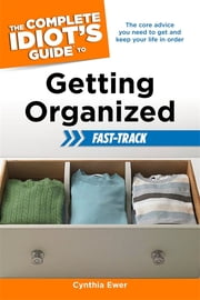 The Complete Idiot's Guide to Getting Organized Fast-Track ebook by Cynthia Ewer
