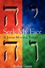 Seek My Face - A Jewish Mystical Theology ebook by Dr. Arthur Green
