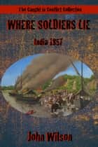 Where Soldiers Lie: India, 1857 ebook by John Wilson